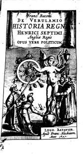 Franc. Baconi de Verulamio Historia regni Henrici Septimi Angliae regis opus vere politicum