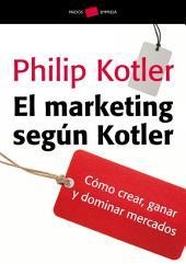 El marketing según Kotler: Cómo crear, ganar y dominar los mercados