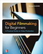 Digital Filmmaking for Beginners A Practical Guide to Video Production