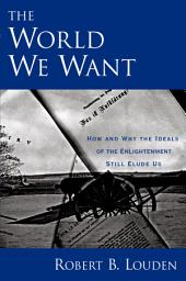 The World We Want: How and Why the Ideals of the Enlightenment Still Elude Us
