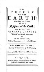 The Theory of the Earth: Containing an Account of the Original of the Earth, and of All the General Changes which it Hath Alreadey Undergone, Or is to Undergo, Till the Consummation of All Things: Volume 2