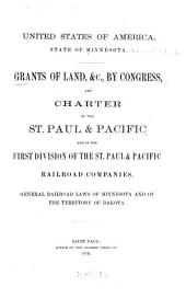 Grants of Land, Etc. by Congress, and Charter of the St. Paul & Pacific and of the First Division of the St. Paul & Pacific Railroad Companies: General Railroad Laws of Minnesota and of the Territory of Dakota