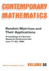Random Matrices and Their Applications: Proceedings of the AMS-IMS-SIAM Joint Summer Research Conference Held June 17-23, 1984, with Support from the National Science Foundation