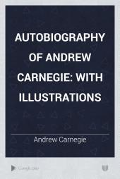Autobiography of Andrew Carnegie: with illustrations