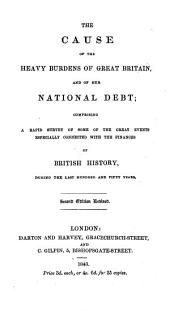 The Cause of the Heavy Burdens of Great Britain and of Her National Debt: Comprising a Rapid Survey of Some of the Great Events Especially Connected with the Finances of British History During the Last Hundred and Fifty Years
