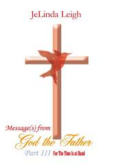 Message(s) from God the Father: For The Time is at Hand, Part 3