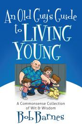 An Old Guy's Guide to Living Young: A Common-Sense Collection of Wit and Wisdom