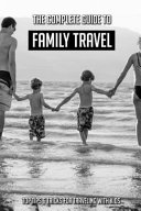 The Complete Guide To Family Travel