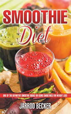 Smoothie Diet  One of the Definitive Smoothie Books on Using Smoothies for Weight Loss