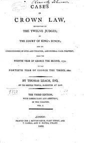 Cases in Crown Law: Determined by the Twelve Judges; by the Court of King's Bench; and by Commisioners of Oyer and Terminer, and General Gaol Delivery; from the Fourth Year of George the Second, 1730. to the Fortieth Year of George the Third, 1800, Volume 1