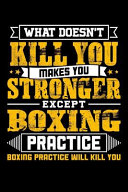 What Doesn't Kill You Makes You Stronger Except Boxing Practice Boxing Practice Will Kill You