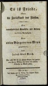 Es ist Friede, oder: die Zurückkunft des Fürsten: ein vaterländisches Gemählde mit Gesang in drey Aufzügen : den edlen Bürgern von Wien gewidmet