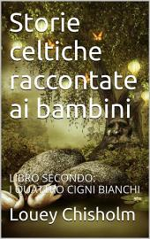 Fiabe, favole e storie celtiche raccontate ai bambini: libro secondo, i quattro cigni bianchi.