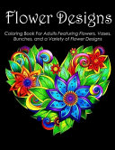 Flower Designs Coloring Book For Adults Featuring Flowers, Vases, Bunches, and a Variety of Flower Designs