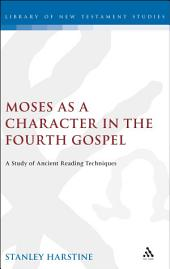 Moses as a Character in the Fourth Gospel: A Study of Ancient Reading Techniques