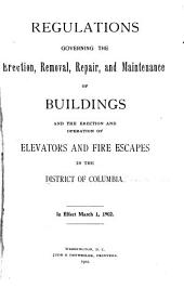 Regulations Governing the Erection, Removal, Repair and Maintenance of Buildings and the Erection and Operation of Elevators and Fire Escapes in the District of Columbia: In Effect March 1, 1902