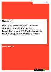 Der eigenverantwortliche Unterricht (Klippert) und der Wandel der Lernkulturen (Arnold): Was können neue reformpädagogische Konzepte leisten?