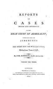 Reports of Cases Argued and Determined in the High Court of Admiralty ... Judgements of ... William Scott ...
