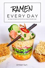 Ramen Every Day – 60 Easy, Portable, and Nutritious Instant Noodle Cups