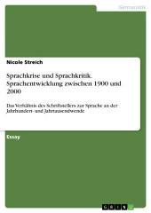 Sprachkrise und Sprachkritik. Sprachentwicklung zwischen 1900 und 2000: Das Verhältnis des Schriftstellers zur Sprache an der Jahrhundert- und Jahrtausendwende