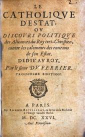 Le catholique d'estat ou discours politique des Alliances du Roy tres-Chrestien contre les calomnies des ennemis de son Estat. 3. ed