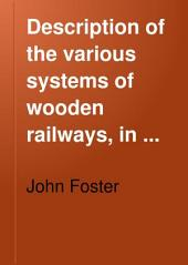 Description of the Various Systems of Wooden Railways: In Connection with the Report of the Special Committee Named by the Toronto Legislature to Investigate and Enquire Into Their Usefulness and Cost for Colonization Purposes, Volume 102