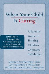 When Your Child is Cutting: A Parent's Guide to Helping Children Overcome Self-Injury