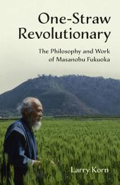 One-Straw Revolutionary: The Philosophy and Work of Masanobu Fukuoka