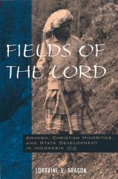 Fields of the Lord: Animism, Christian Minorities, and State Development in Indonesia