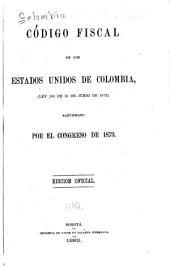Código fiscal de los Estado Unidos de Colombia, (Ley 106 de 13 de junio de 1873) sancionado por el Congreso de 1873