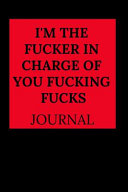 I'm the Fucker in Charge of You Fucking Fucks Journal