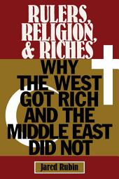 Rulers, Religion, and Riches: Why the West Got Rich and the Middle East Did Not