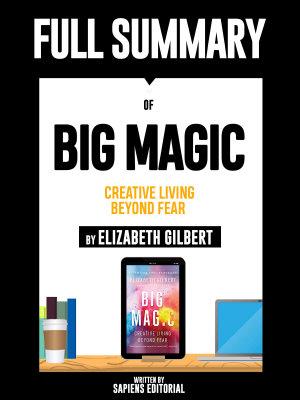 Full Summary Of  Big Magic  Creative Living Beyond Fear   By Elizabeth Gilbert