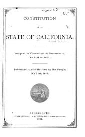 Constitution of the State of California: Adopted in Convention at Sacramento, March 3d, 1879. Submitted to and Ratified by the People, May 7th, 1879