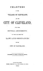 Charters of the Village of Cleveland, and the City of Cleveland: With Their Several Amendments : to which are Added the Laws and Ordinances of the City of Cleveland