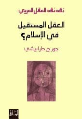 نقد نقد العقل العربي (4): العقل المستقيل في الإسلام؟