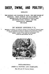 Sheep, Swine and Poultry: Embracing the History and Varieties of Each, the Best Modes of Breeding, Their Feeding Management, Together with the Diseases to which They are Respectively Subject and the Appropriate Remedies for Each