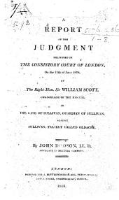 A Report of the Judgment delivered in the Consistory Court of London, on the 11th of June, 1818, by the Right Hon. Sir W. Scott in the case of Sullivan, guardian of Sullivan, against Sullivan, falsely called Oldacre. By J. Dodson