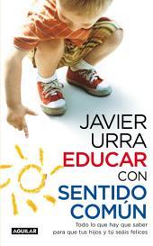 Educar con sentido común: Todo lo que hay que saber para que tus hijos y tú seáis felices