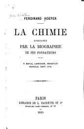 La chimie enseignée par la biographie de ses fondateurs: R. Boyle, Lavoisier, Priestley, Scheele, Davy, etc