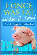 I Once Was Fat But Now I m Found  Part 1   First Steps to Food Freedom PDF