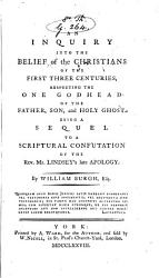 An Inquiry Into The Belief Of The Christians Of The First Three Centuries Respecting The One Godhead Of The Father Son And Holy Ghost A Sequel To A Scriptural Confutation Of The Rev Mr Lindsey S Late Apology Book PDF