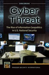Cyber Threat: The Rise of Information Geopolitics in U.S. National Security: The Rise of Information Geopolitics in U.S. National Security
