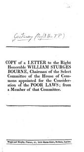 Copy of a Letter to the Right Honorable William Sturges Bourne, Chairman of the Select Committee of the House of Commons appointed for the consideration of the Poor Laws; from a member of that committee