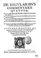 De regularibus commentarii quatuor, primus, de fine principali, & paupertate ipsorum ... Secundus, de dominio bonorum eorundem ... Tertius, de quibusdam institutionibus, & potestatibus preaelatorum eorum ... Quartus, de stabilitate, & transitu eorum ... Authore Martino de Azpilcueta doctore Nauarro eius alumno, ... s.d.n. Gregorio 13. pont. opt. max. in praesentia inseruiente