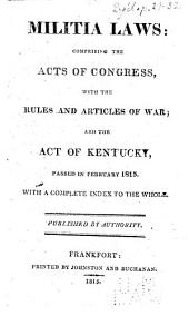 Militia Laws: Comprising the Acts of Congress, with the Rules and Articles of War; and the Act of Kentucky, Passed in February 1815: With a Complete Index to the Whole