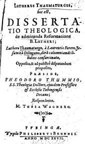 Lutherus Thaumaturgus, hoc est dissertatio theologica, de admiranda Reformatione B. Lutheri: Luthero Thaumaturgo, à Laurentio Forero, Jesuwitâ Dilingano, dirû calumniandi libidine consarcinato, oppositâ, & ad publicè disputandam proposita