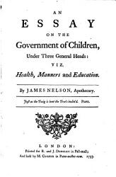 An Essay On The Government Of Children Under Three General Heads Viz Health Manners And Education Book PDF