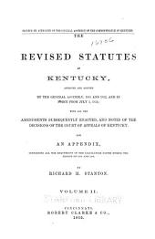 The revised statutes of Kentucky: approved and adopted by the General assembly, 1851 and 1852, and in force from July 1, 1852; with all amendments, subsequently enacted, and notes of the decisions of the Court of appeals of Kentucky. And an Appendix, containing all the enactments of the legislature passed during the session of 1859 and 1860