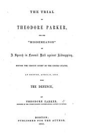 """The Trial of Theodore Parker for the """"Misdemeanor"""" of a Speech in Faneuil Hall Against Kidnapping, Before the Circuit Court of the United States, at Boston, April 3, 1855. With the Defence, by Theodore Parker"""